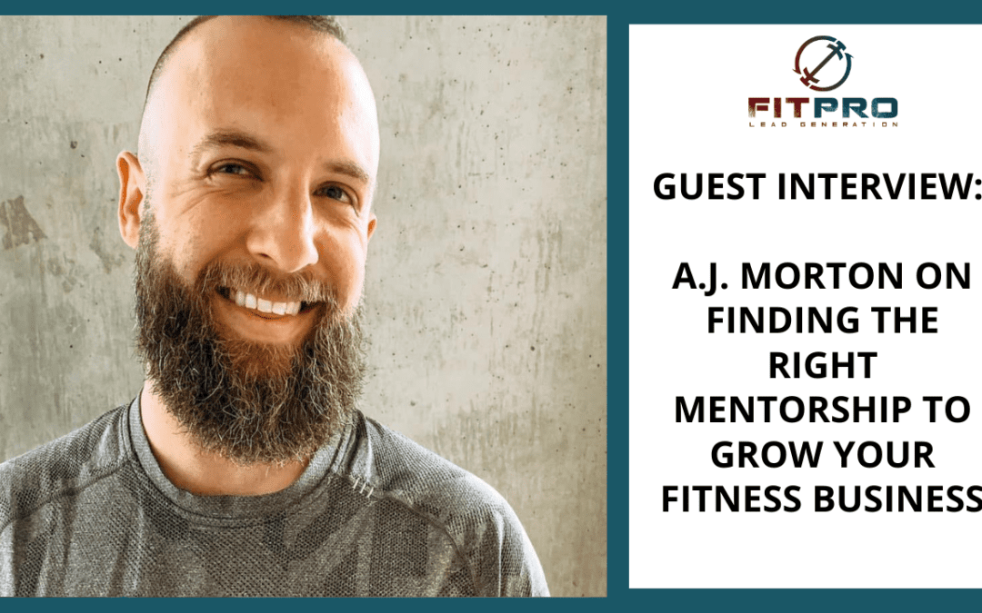 Guest Interview: A.J Morton on Finding The Right Mentorship To Grow Your Fitness Business
