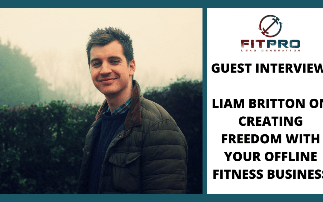Guest Interview: Liam Britton On Creating Freedom With Your Offline Fitness Business