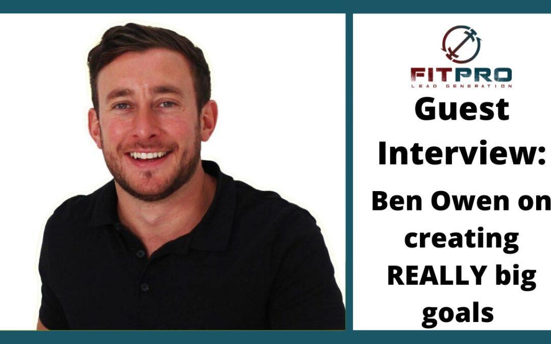 Guest Interview: Ben Owen On Creating REALLY Big Goals